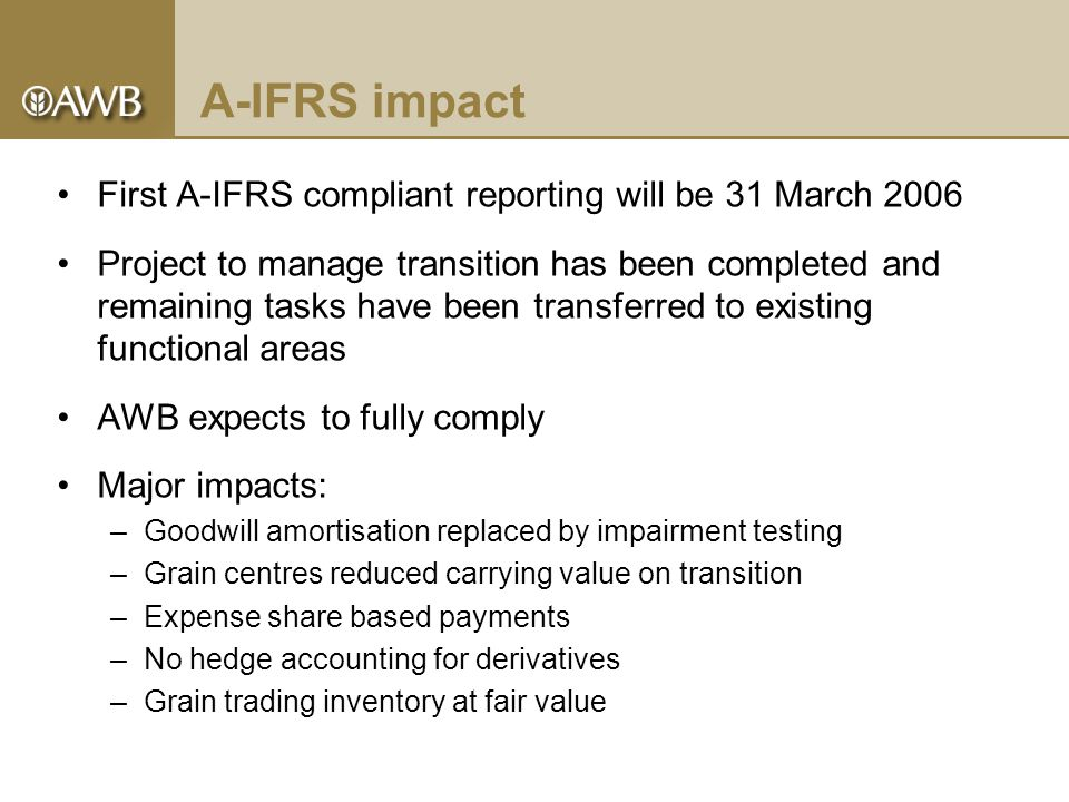 A-IFRS impact First A-IFRS compliant reporting will be 31 March 2006 Project to manage transition has been completed and remaining tasks have been transferred to existing functional areas AWB expects to fully comply Major impacts: –Goodwill amortisation replaced by impairment testing –Grain centres reduced carrying value on transition –Expense share based payments –No hedge accounting for derivatives –Grain trading inventory at fair value