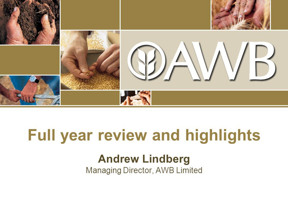 Full year review and highlights Andrew Lindberg Managing Director, AWB Limited