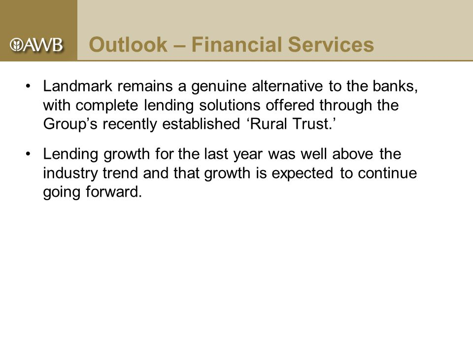 Outlook – Financial Services Landmark remains a genuine alternative to the banks, with complete lending solutions offered through the Group's recently established 'Rural Trust.' Lending growth for the last year was well above the industry trend and that growth is expected to continue going forward.