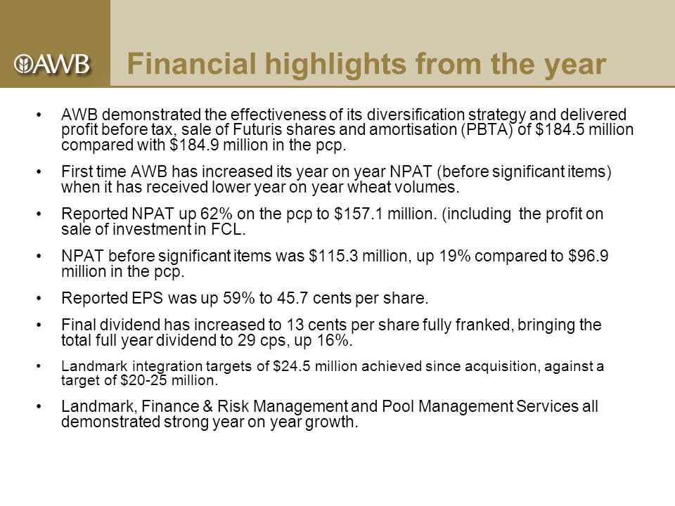 Financial highlights from the year AWB demonstrated the effectiveness of its diversification strategy and delivered profit before tax, sale of Futuris shares and amortisation (PBTA) of $184.5 million compared with $184.9 million in the pcp.