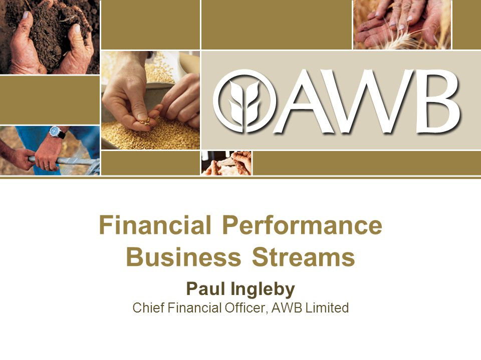 Financial Performance Business Streams Paul Ingleby Chief Financial Officer, AWB Limited
