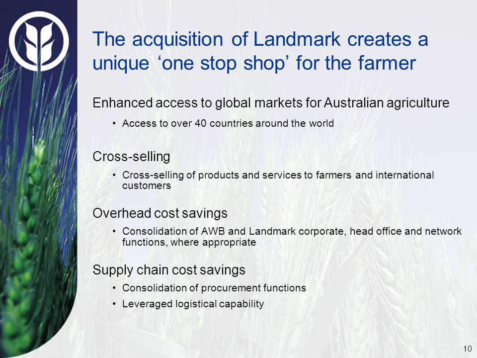 10 The acquisition of Landmark creates a unique 'one stop shop' for the farmer Enhanced access to global markets for Australian agriculture Access to over 40 countries around the world Cross-selling Cross-selling of products and services to farmers and international customers Overhead cost savings Consolidation of AWB and Landmark corporate, head office and network functions, where appropriate Supply chain cost savings Consolidation of procurement functions Leveraged logistical capability