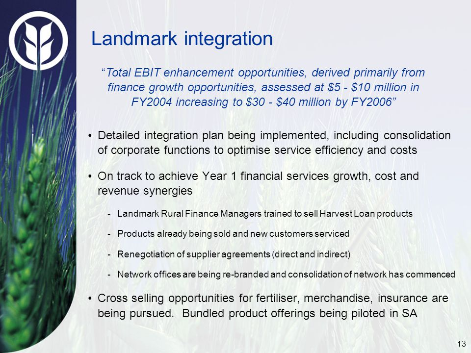 13 Landmark integration Detailed integration plan being implemented, including consolidation of corporate functions to optimise service efficiency and costs On track to achieve Year 1 financial services growth, cost and revenue synergies -Landmark Rural Finance Managers trained to sell Harvest Loan products -Products already being sold and new customers serviced -Renegotiation of supplier agreements (direct and indirect) -Network offices are being re-branded and consolidation of network has commenced Cross selling opportunities for fertiliser, merchandise, insurance are being pursued.