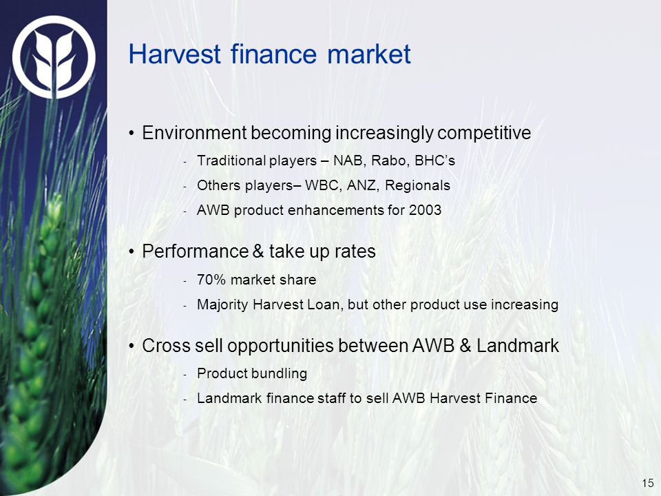 15 Harvest finance market Environment becoming increasingly competitive ‑ Traditional players – NAB, Rabo, BHC's ‑ Others players– WBC, ANZ, Regionals ‑ AWB product enhancements for 2003 Performance & take up rates ‑ 70% market share ‑ Majority Harvest Loan, but other product use increasing Cross sell opportunities between AWB & Landmark ‑ Product bundling ‑ Landmark finance staff to sell AWB Harvest Finance