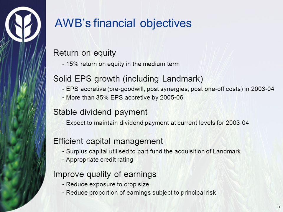 5 AWB's financial objectives Return on equity - 15% return on equity in the medium term Solid EPS growth (including Landmark) - EPS accretive (pre-goodwill, post synergies, post one-off costs) in 2003-04 - More than 35% EPS accretive by 2005-06 Stable dividend payment - Expect to maintain dividend payment at current levels for 2003-04 Efficient capital management - Surplus capital utilised to part fund the acquisition of Landmark - Appropriate credit rating Improve quality of earnings - Reduce exposure to crop size - Reduce proportion of earnings subject to principal risk