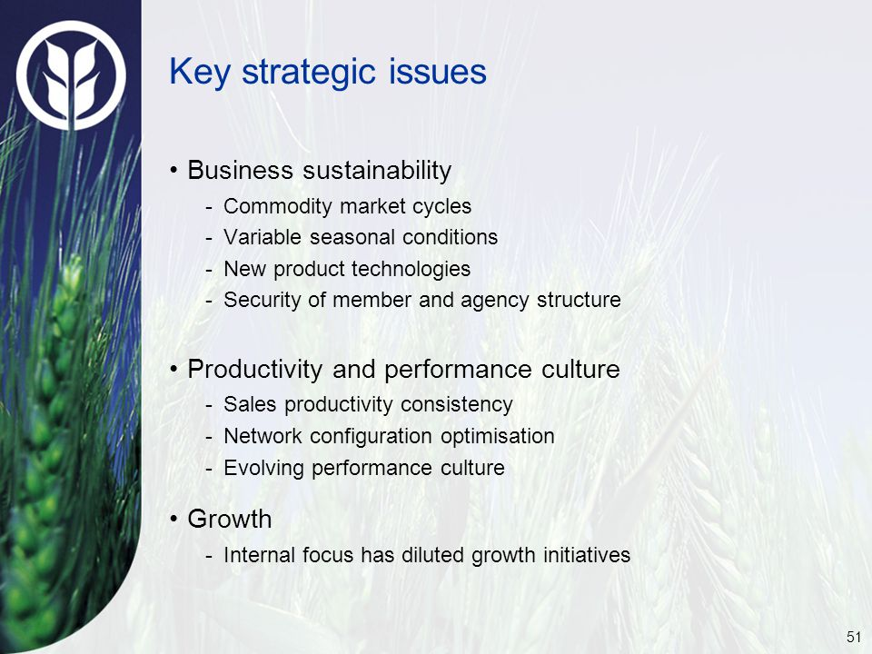 51 Key strategic issues Business sustainability -Commodity market cycles -Variable seasonal conditions -New product technologies -Security of member and agency structure Productivity and performance culture -Sales productivity consistency -Network configuration optimisation -Evolving performance culture Growth -Internal focus has diluted growth initiatives