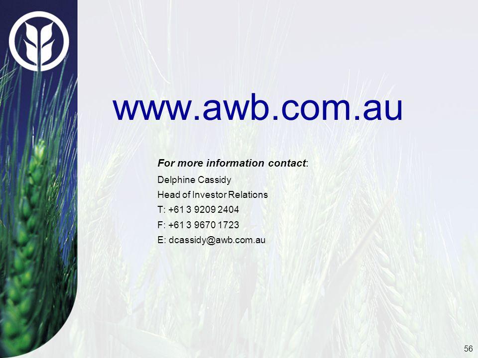 56 www.awb.com.au For more information contact: Delphine Cassidy Head of Investor Relations T: +61 3 9209 2404 F: +61 3 9670 1723 E: dcassidy@awb.com.au
