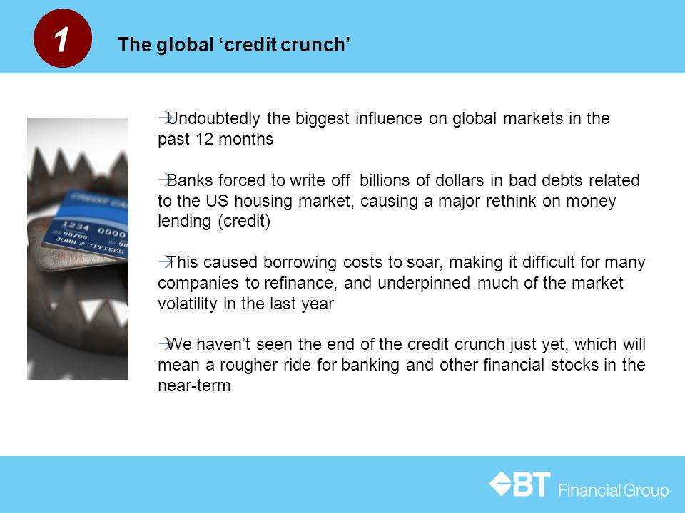 1 The global 'credit crunch'  Undoubtedly the biggest influence on global markets in the past 12 months  Banks forced to write off billions of dollars in bad debts related to the US housing market, causing a major rethink on money lending (credit)  This caused borrowing costs to soar, making it difficult for many companies to refinance, and underpinned much of the market volatility in the last year  We haven't seen the end of the credit crunch just yet, which will mean a rougher ride for banking and other financial stocks in the near-term