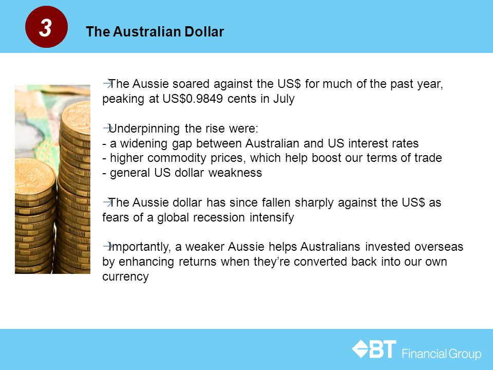 3 The Australian Dollar  The Aussie soared against the US$ for much of the past year, peaking at US$0.9849 cents in July  Underpinning the rise were: - a widening gap between Australian and US interest rates - higher commodity prices, which help boost our terms of trade - general US dollar weakness  The Aussie dollar has since fallen sharply against the US$ as fears of a global recession intensify  Importantly, a weaker Aussie helps Australians invested overseas by enhancing returns when they're converted back into our own currency