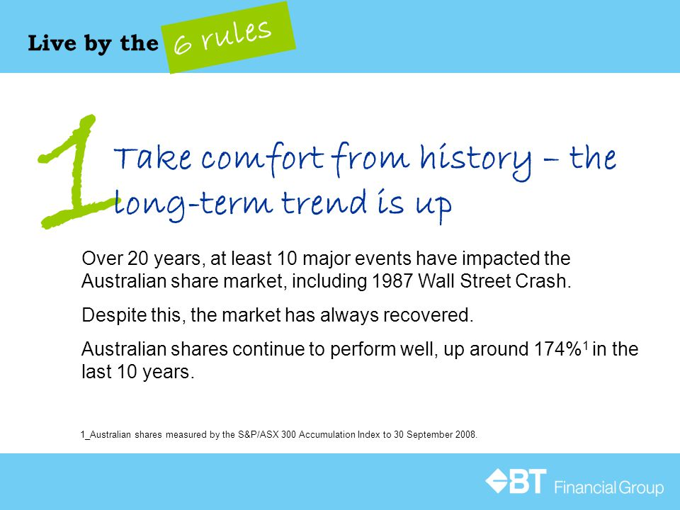 1 Live by the 6 rules Take comfort from history – the long-term trend is up Over 20 years, at least 10 major events have impacted the Australian share market, including 1987 Wall Street Crash.