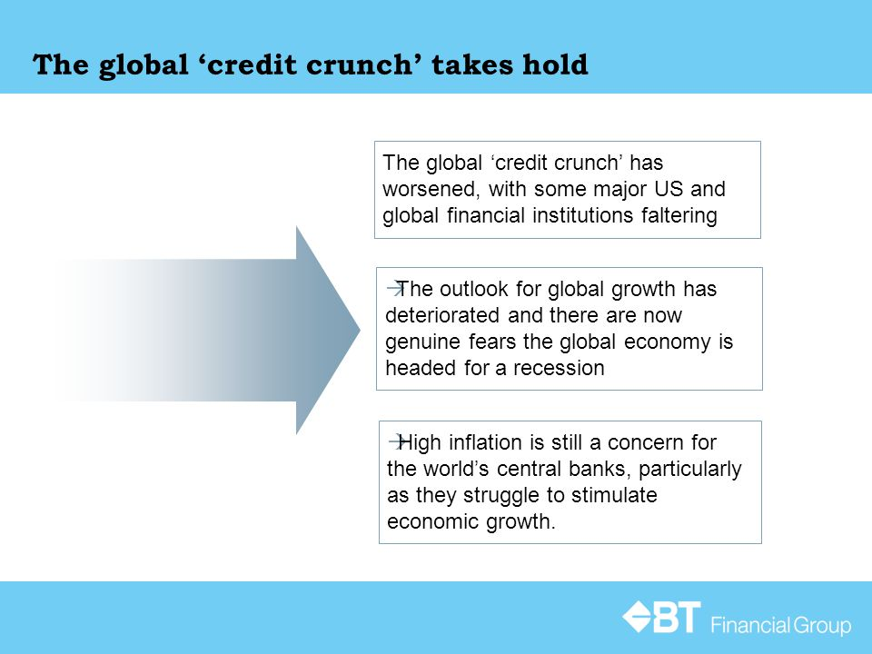 The global 'credit crunch' has worsened, with some major US and global financial institutions faltering  High inflation is still a concern for the world's central banks, particularly as they struggle to stimulate economic growth.