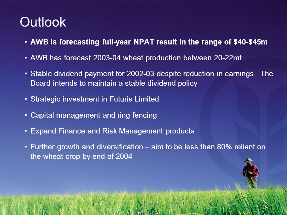 Outlook AWB is forecasting full-year NPAT result in the range of $40-$45m AWB has forecast 2003-04 wheat production between 20-22mt Stable dividend payment for 2002-03 despite reduction in earnings.
