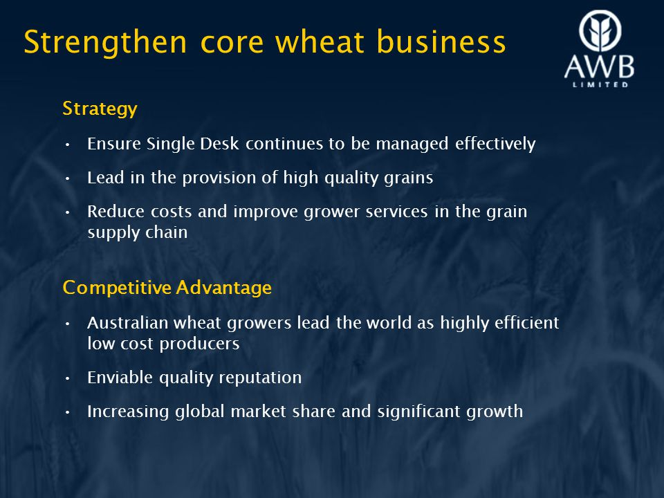 Strategy Ensure Single Desk continues to be managed effectively Lead in the provision of high quality grains Reduce costs and improve grower services in the grain supply chain Competitive Advantage Australian wheat growers lead the world as highly efficient low cost producers Enviable quality reputation Increasing global market share and significant growth Strengthen core wheat business