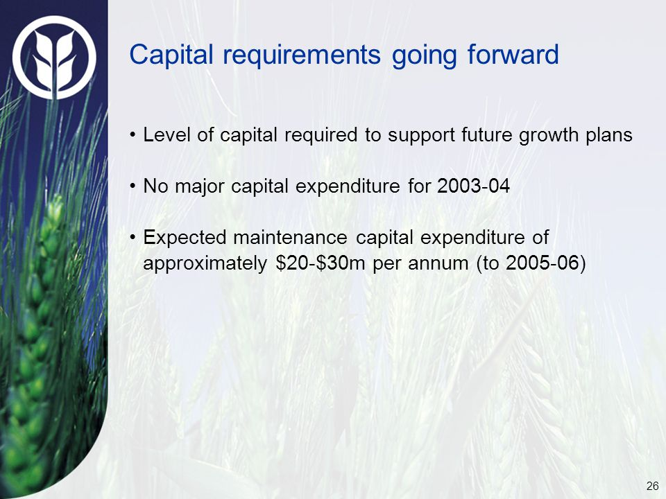 26 Capital requirements going forward Level of capital required to support future growth plans No major capital expenditure for 2003-04 Expected maint