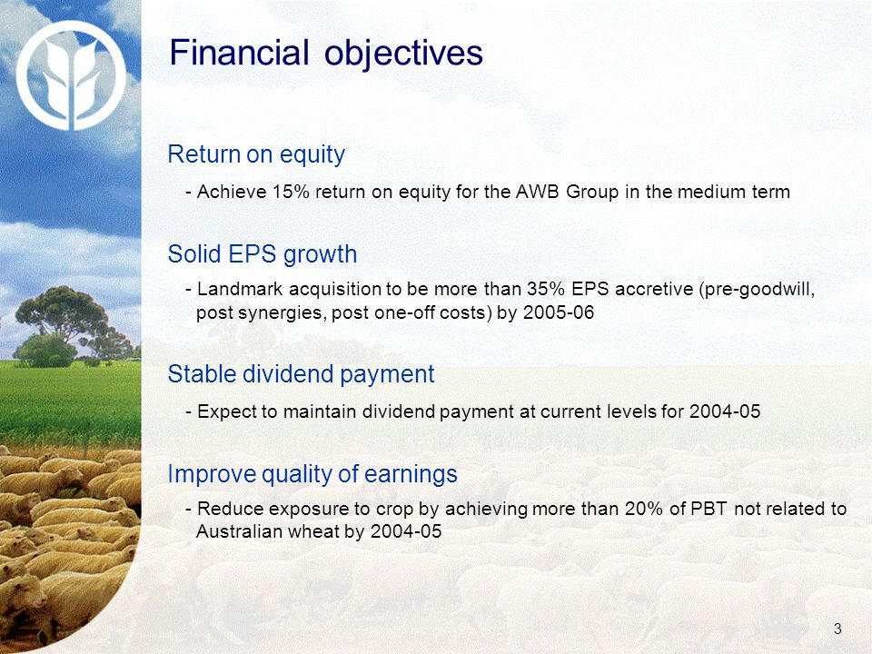 3 Financial objectives Return on equity - Achieve 15% return on equity for the AWB Group in the medium term Solid EPS growth - Landmark acquisition to be more than 35% EPS accretive (pre-goodwill, post synergies, post one-off costs) by 2005-06 Stable dividend payment - Expect to maintain dividend payment at current levels for 2004-05 Improve quality of earnings - Reduce exposure to crop by achieving more than 20% of PBT not related to Australian wheat by 2004-05