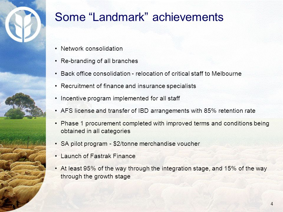 4 Some Landmark achievements Network consolidation Re-branding of all branches Back office consolidation - relocation of critical staff to Melbourne Recruitment of finance and insurance specialists Incentive program implemented for all staff AFS license and transfer of IBD arrangements with 85% retention rate Phase 1 procurement completed with improved terms and conditions being obtained in all categories SA pilot program - $2/tonne merchandise voucher Launch of Fastrak Finance At least 95% of the way through the integration stage, and 15% of the way through the growth stage