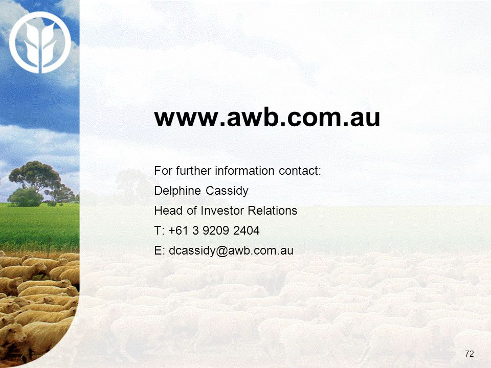 72 www.awb.com.au For further information contact: Delphine Cassidy Head of Investor Relations T: +61 3 9209 2404 E: dcassidy@awb.com.au