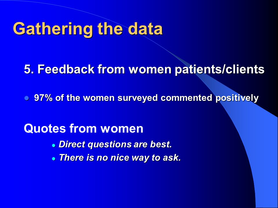 Gathering the data 5. Feedback from women patients/clients 97% of the women surveyed commented positively 97% of the women surveyed commented positive