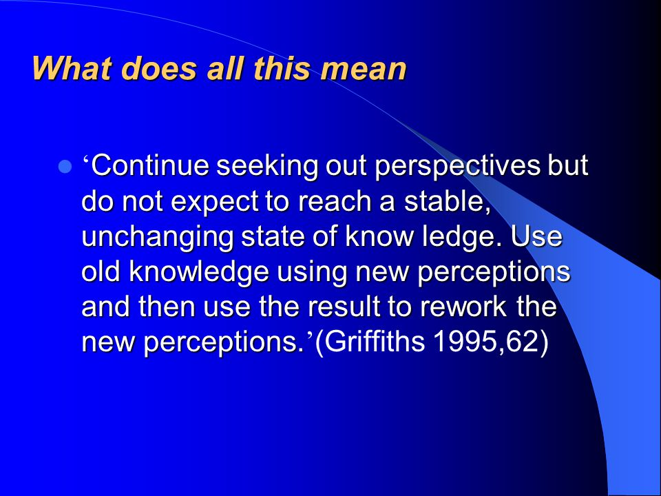What does all this mean Continue seeking out perspectives but do not expect to reach a stable, unchanging state of know ledge.