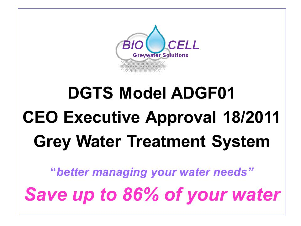 DGTS Model ADGF01 CEO Executive Approval 18/2011 Grey Water Treatment System better managing your water needs Save up to 86% of your water