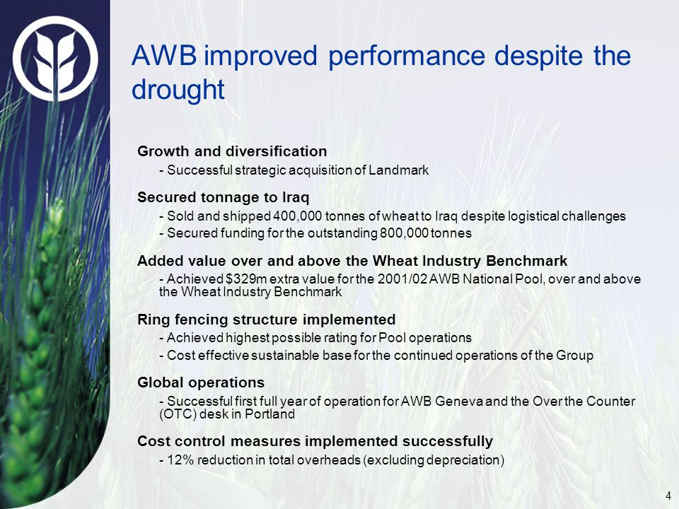 4 AWB improved performance despite the drought Growth and diversification - Successful strategic acquisition of Landmark Secured tonnage to Iraq - Sold and shipped 400,000 tonnes of wheat to Iraq despite logistical challenges - Secured funding for the outstanding 800,000 tonnes Added value over and above the Wheat Industry Benchmark - Achieved $329m extra value for the 2001/02 AWB National Pool, over and above the Wheat Industry Benchmark Ring fencing structure implemented - Achieved highest possible rating for Pool operations - Cost effective sustainable base for the continued operations of the Group Global operations - Successful first full year of operation for AWB Geneva and the Over the Counter (OTC) desk in Portland Cost control measures implemented successfully - 12% reduction in total overheads (excluding depreciation)