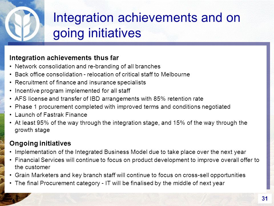 31 Integration achievements and on going initiatives Integration achievements thus far Network consolidation and re-branding of all branches Back office consolidation - relocation of critical staff to Melbourne Recruitment of finance and insurance specialists Incentive program implemented for all staff AFS license and transfer of IBD arrangements with 85% retention rate Phase 1 procurement completed with improved terms and conditions negotiated Launch of Fastrak Finance At least 95% of the way through the integration stage, and 15% of the way through the growth stage Ongoing initiatives Implementation of the Integrated Business Model due to take place over the next year Financial Services will continue to focus on product development to improve overall offer to the customer Grain Marketers and key branch staff will continue to focus on cross-sell opportunities The final Procurement category - IT will be finalised by the middle of next year
