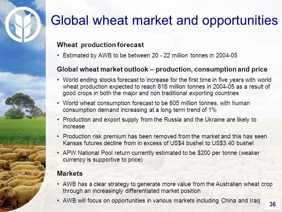 36 Wheat production forecast Estimated by AWB to be between 20 - 22 million tonnes in 2004-05 Global wheat market outlook – production, consumption and price World ending stocks forecast to increase for the first time in five years with world wheat production expected to reach 616 million tonnes in 2004-05 as a result of good crops in both the major and non traditional exporting countries World wheat consumption forecast to be 605 million tonnes, with human consumption demand increasing at a long term trend of 1% Production and export supply from the Russia and the Ukraine are likely to increase Production risk premium has been removed from the market and this has seen Kansas futures decline from in excess of US$4 bushel to US$3.40 bushel APW National Pool return currently estimated to be $200 per tonne (weaker currency is supportive to price) Markets AWB has a clear strategy to generate more value from the Australian wheat crop through an increasingly differentiated market position AWB will focus on opportunities in various markets including China and Iraq Global wheat market and opportunities
