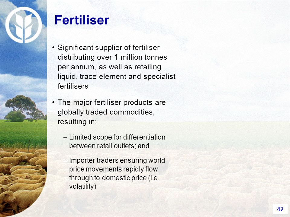 42 Significant supplier of fertiliser distributing over 1 million tonnes per annum, as well as retailing liquid, trace element and specialist fertilisers The major fertiliser products are globally traded commodities, resulting in: –Limited scope for differentiation between retail outlets; and –Importer traders ensuring world price movements rapidly flow through to domestic price (i.e.
