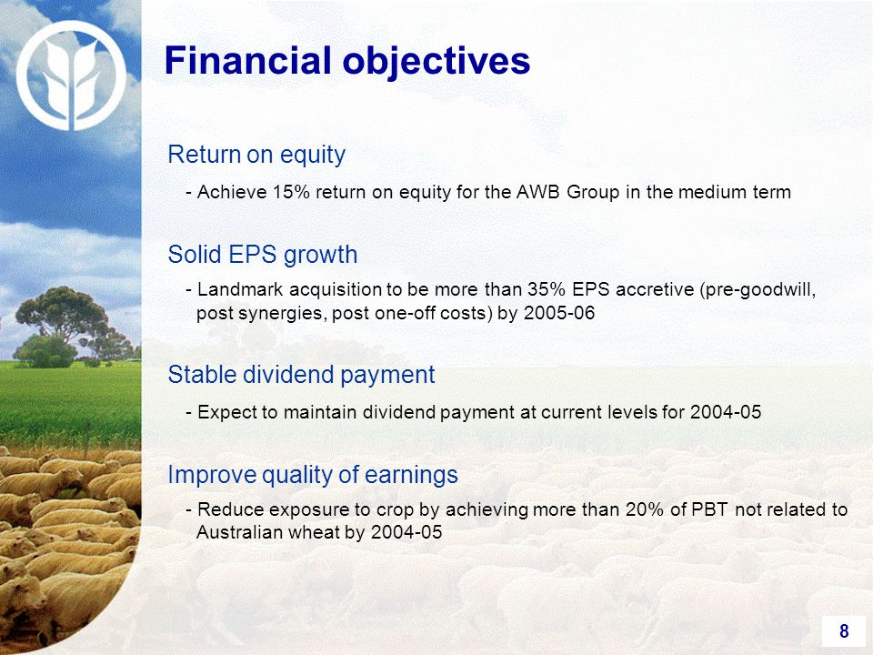 8 Financial objectives Return on equity - Achieve 15% return on equity for the AWB Group in the medium term Solid EPS growth - Landmark acquisition to be more than 35% EPS accretive (pre-goodwill, post synergies, post one-off costs) by 2005-06 Stable dividend payment - Expect to maintain dividend payment at current levels for 2004-05 Improve quality of earnings - Reduce exposure to crop by achieving more than 20% of PBT not related to Australian wheat by 2004-05