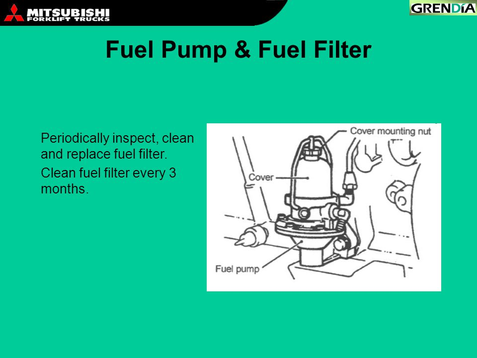 Fuel Pump & Fuel Filter Periodically inspect, clean and replace fuel filter. Clean fuel filter every 3 months.