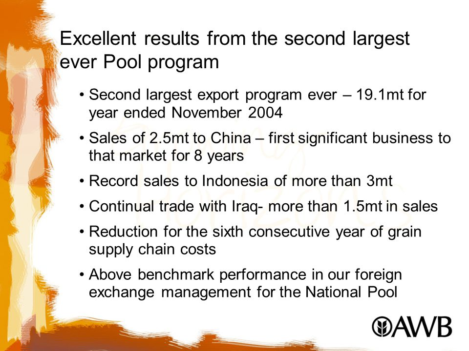Excellent results from the second largest ever Pool program Second largest export program ever – 19.1mt for year ended November 2004 Sales of 2.5mt to China – first significant business to that market for 8 years Record sales to Indonesia of more than 3mt Continual trade with Iraq- more than 1.5mt in sales Reduction for the sixth consecutive year of grain supply chain costs Above benchmark performance in our foreign exchange management for the National Pool