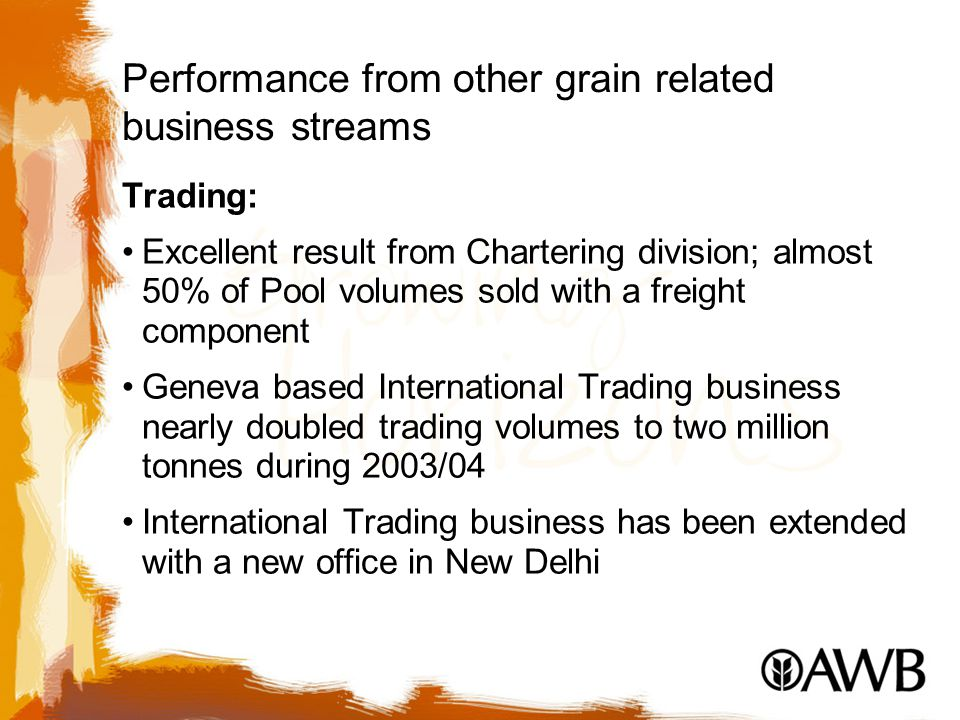 Performance from other grain related business streams Trading: Excellent result from Chartering division; almost 50% of Pool volumes sold with a freight component Geneva based International Trading business nearly doubled trading volumes to two million tonnes during 2003/04 International Trading business has been extended with a new office in New Delhi