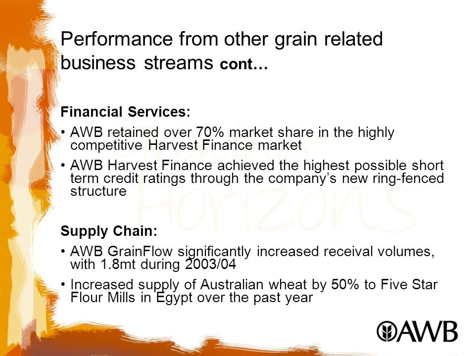 Performance from other grain related business streams cont… Financial Services: AWB retained over 70% market share in the highly competitive Harvest Finance market AWB Harvest Finance achieved the highest possible short term credit ratings through the company's new ring-fenced structure Supply Chain: AWB GrainFlow significantly increased receival volumes, with 1.8mt during 2003/04 Increased supply of Australian wheat by 50% to Five Star Flour Mills in Egypt over the past year