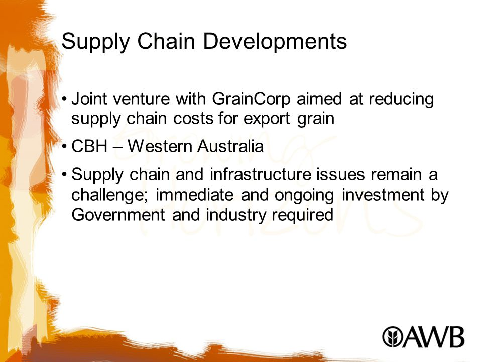Supply Chain Developments Joint venture with GrainCorp aimed at reducing supply chain costs for export grain CBH – Western Australia Supply chain and infrastructure issues remain a challenge; immediate and ongoing investment by Government and industry required