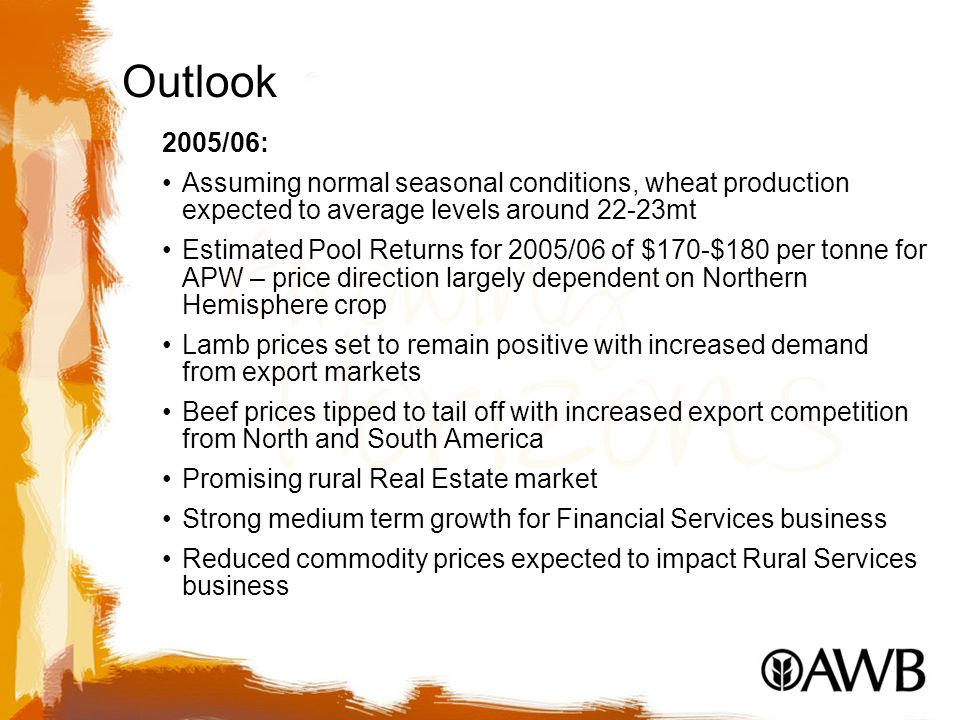 Outlook 2005/06: Assuming normal seasonal conditions, wheat production expected to average levels around 22-23mt Estimated Pool Returns for 2005/06 of $170-$180 per tonne for APW – price direction largely dependent on Northern Hemisphere crop Lamb prices set to remain positive with increased demand from export markets Beef prices tipped to tail off with increased export competition from North and South America Promising rural Real Estate market Strong medium term growth for Financial Services business Reduced commodity prices expected to impact Rural Services business