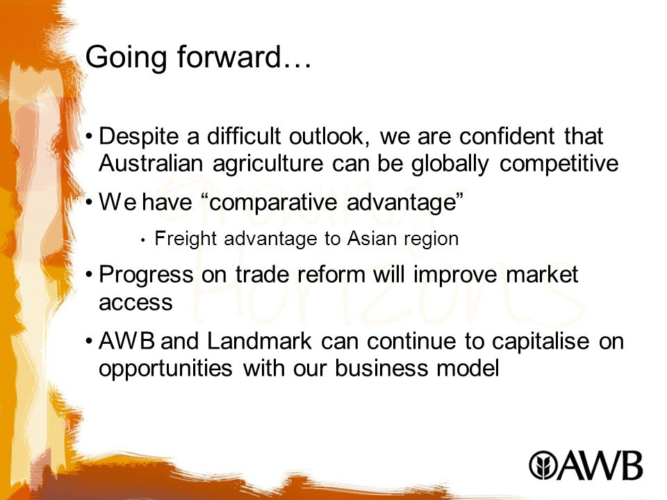 Going forward… Despite a difficult outlook, we are confident that Australian agriculture can be globally competitive We have comparative advantage Freight advantage to Asian region Progress on trade reform will improve market access AWB and Landmark can continue to capitalise on opportunities with our business model