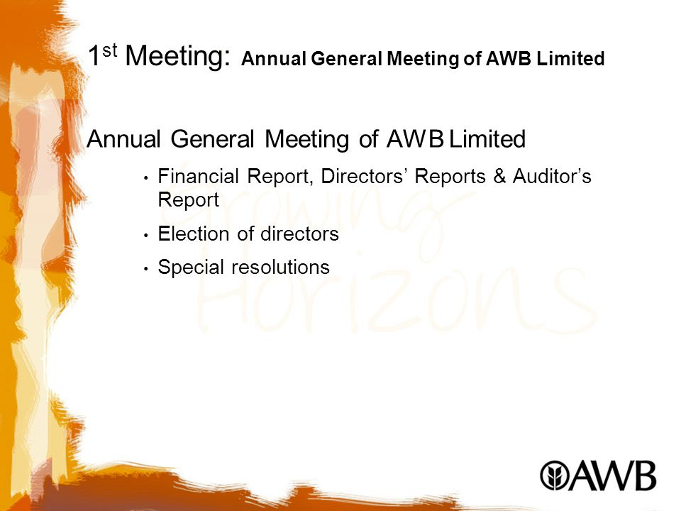 1 st Meeting: Annual General Meeting of AWB Limited Annual General Meeting of AWB Limited Financial Report, Directors' Reports & Auditor's Report Election of directors Special resolutions