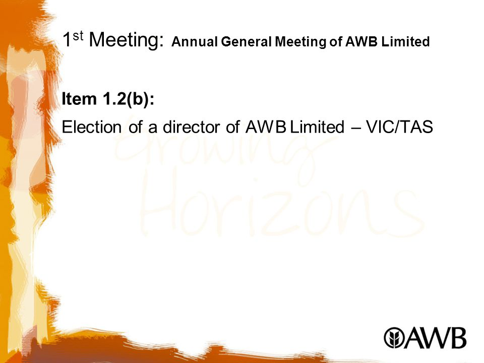 1 st Meeting: Annual General Meeting of AWB Limited Item 1.2(b): Election of a director of AWB Limited – VIC/TAS