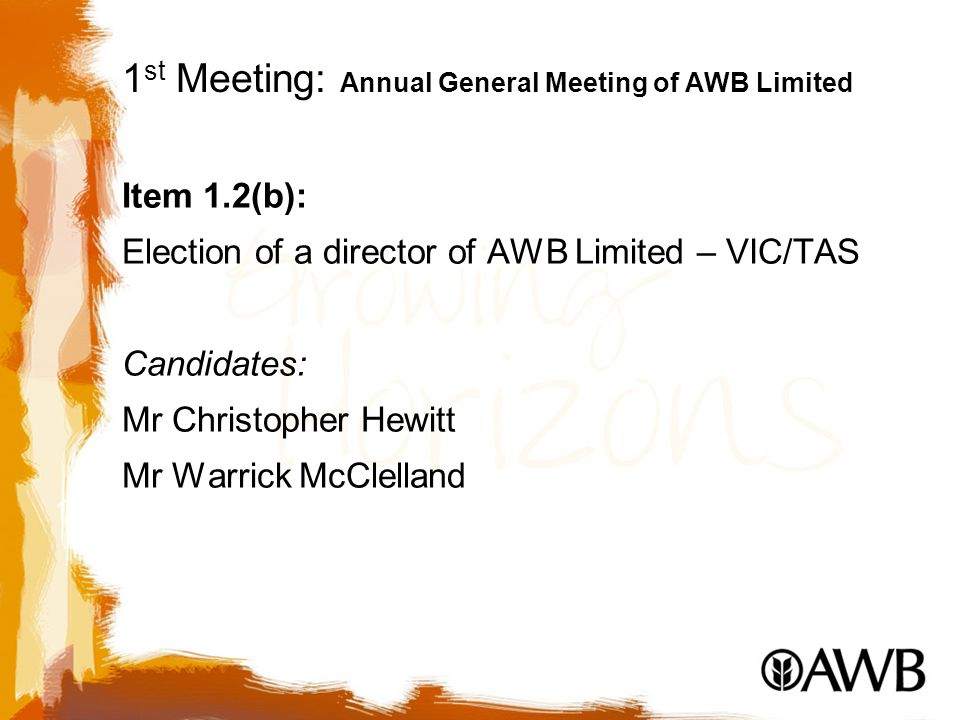 1 st Meeting: Annual General Meeting of AWB Limited Item 1.2(b): Election of a director of AWB Limited – VIC/TAS Candidates: Mr Christopher Hewitt Mr Warrick McClelland