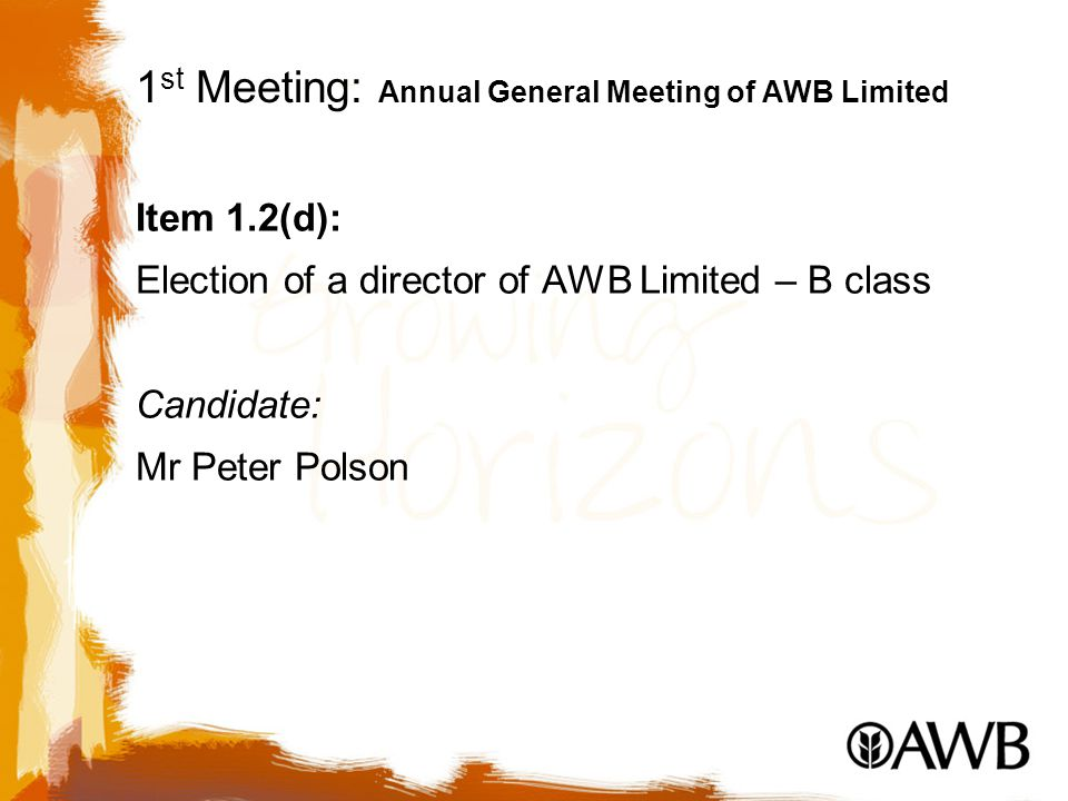 1 st Meeting: Annual General Meeting of AWB Limited Item 1.2(d): Election of a director of AWB Limited – B class Candidate: Mr Peter Polson