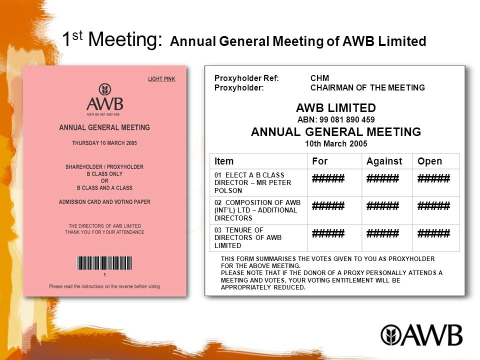 Proxyholder Ref: CHM Proxyholder:CHAIRMAN OF THE MEETING AWB LIMITED ABN: 99 081 890 459 ANNUAL GENERAL MEETING 10th March 2005 ItemForAgainstOpen 01 ELECT A B CLASS DIRECTOR – MR PETER POLSON ##### 02 COMPOSITION OF AWB (INT'L) LTD – ADDITIONAL DIRECTORS ##### 03 TENURE OF DIRECTORS OF AWB LIMITED ##### THIS FORM SUMMARISES THE VOTES GIVEN TO YOU AS PROXYHOLDER FOR THE ABOVE MEETING.