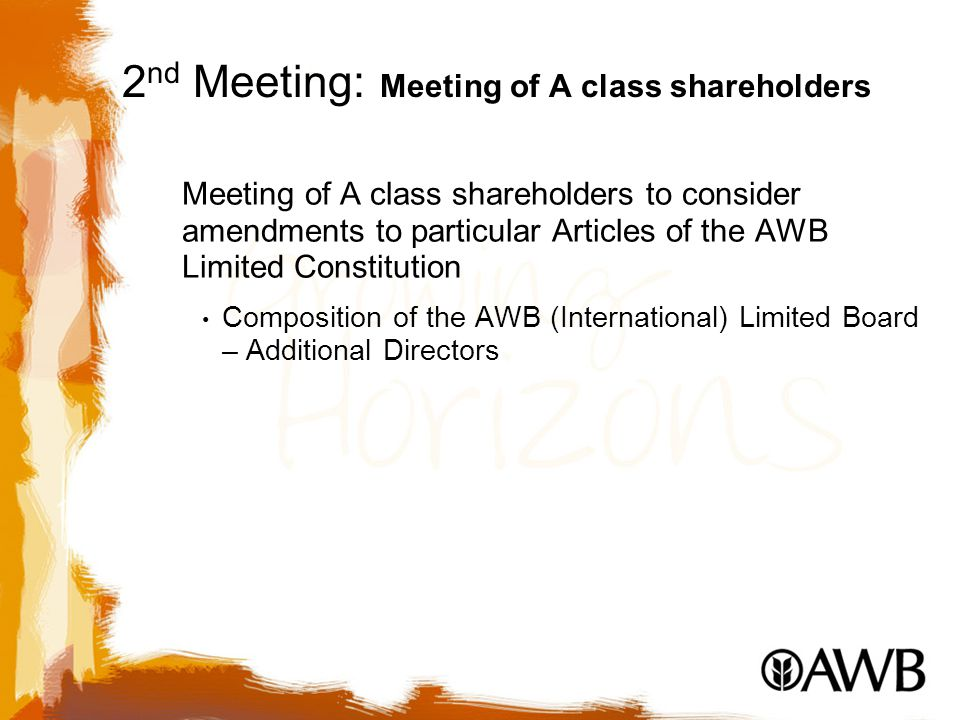 2 nd Meeting: Meeting of A class shareholders Meeting of A class shareholders to consider amendments to particular Articles of the AWB Limited Constitution Composition of the AWB (International) Limited Board – Additional Directors