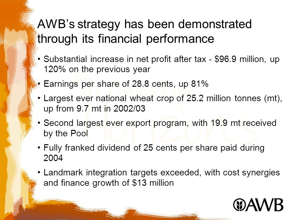AWB's strategy has been demonstrated through its financial performance Substantial increase in net profit after tax - $96.9 million, up 120% on the previous year Earnings per share of 28.8 cents, up 81% Largest ever national wheat crop of 25.2 million tonnes (mt), up from 9.7 mt in 2002/03 Second largest ever export program, with 19.9 mt received by the Pool Fully franked dividend of 25 cents per share paid during 2004 Landmark integration targets exceeded, with cost synergies and finance growth of $13 million