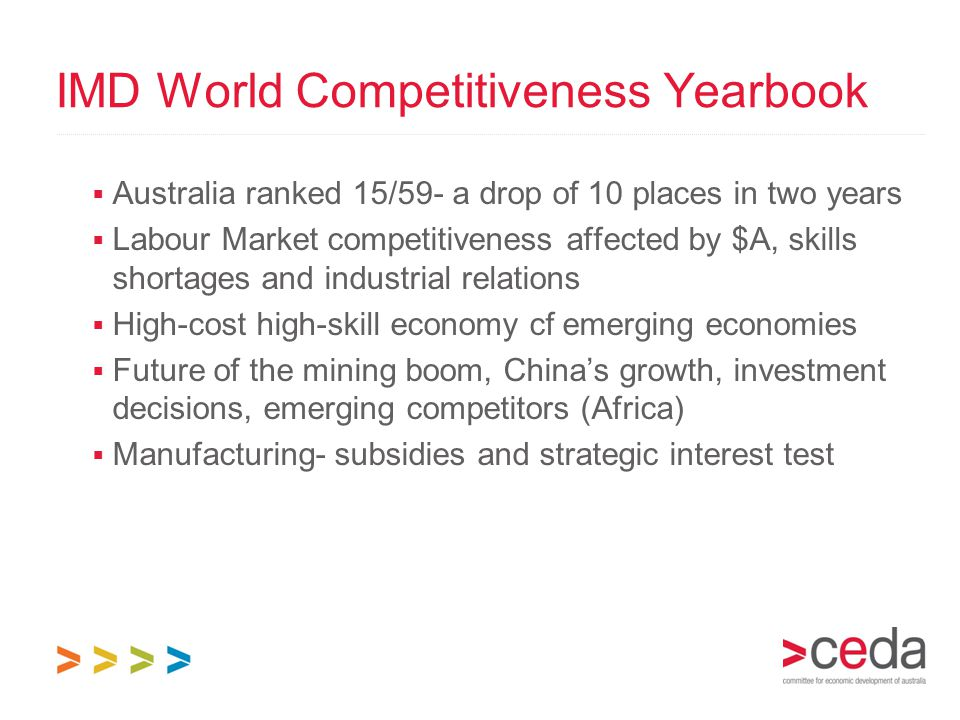 IMD World Competitiveness Yearbook  Australia ranked 15/59- a drop of 10 places in two years  Labour Market competitiveness affected by $A, skills s