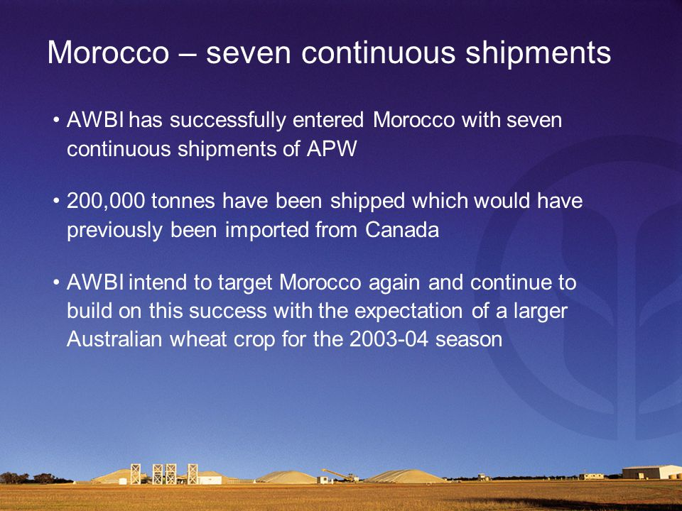 Morocco – seven continuous shipments AWBI has successfully entered Morocco with seven continuous shipments of APW 200,000 tonnes have been shipped which would have previously been imported from Canada AWBI intend to target Morocco again and continue to build on this success with the expectation of a larger Australian wheat crop for the 2003-04 season