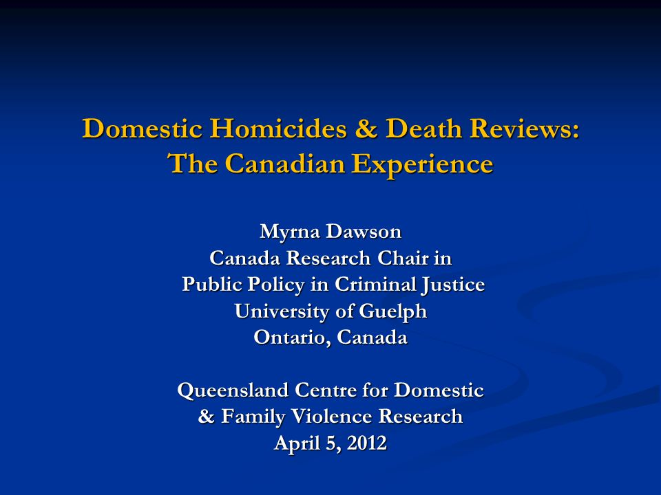Domestic Homicides & Death Reviews: The Canadian Experience Myrna Dawson Canada Research Chair in Public Policy in Criminal Justice Public Policy in C