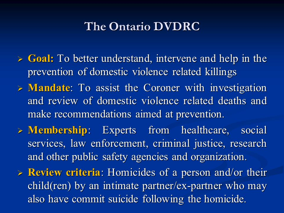 The Ontario DVDRC  Goal: To better understand, intervene and help in the prevention of domestic violence related killings  Mandate: To assist the Co