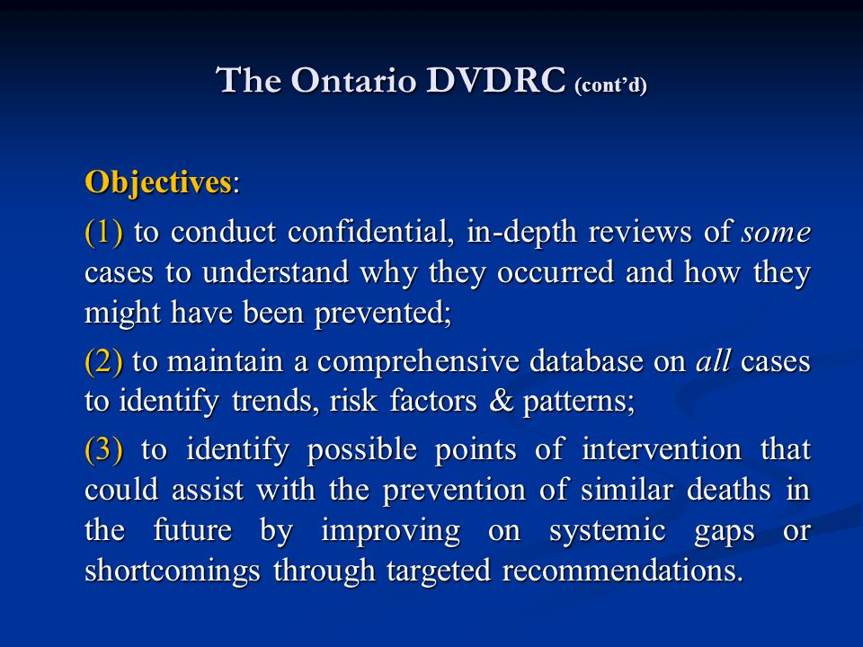 The Ontario DVDRC (cont'd) Objectives: (1) to conduct confidential, in-depth reviews of some cases to understand why they occurred and how they might