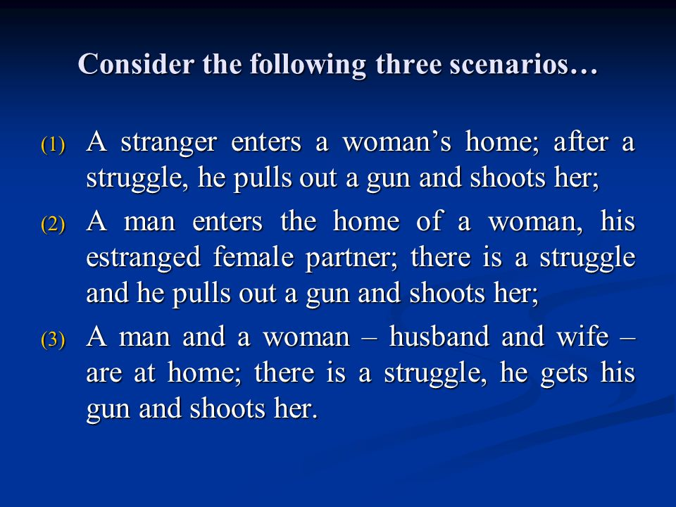 Consider the following three scenarios… (1) A stranger enters a woman's home; after a struggle, he pulls out a gun and shoots her; (2) A man enters th