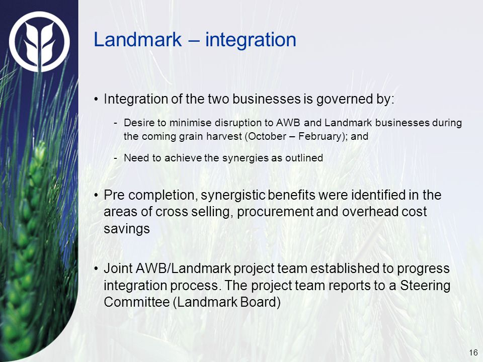 16 Landmark – integration Integration of the two businesses is governed by: -Desire to minimise disruption to AWB and Landmark businesses during the coming grain harvest (October – February); and -Need to achieve the synergies as outlined Pre completion, synergistic benefits were identified in the areas of cross selling, procurement and overhead cost savings Joint AWB/Landmark project team established to progress integration process.